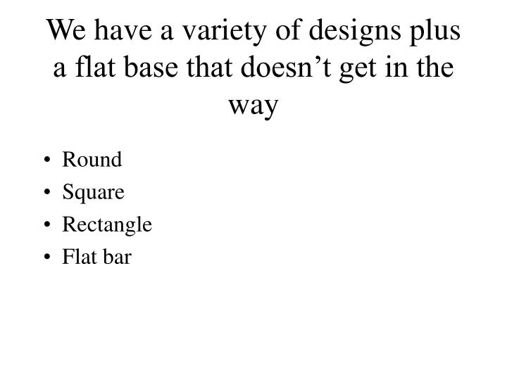 We have a variety of designs plus a flat base that doesn't get in the way