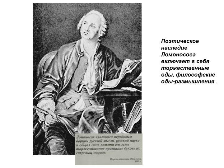 Поэтическое наследие Ломоносова включает в себя торжественные оды, философские оды-размышления