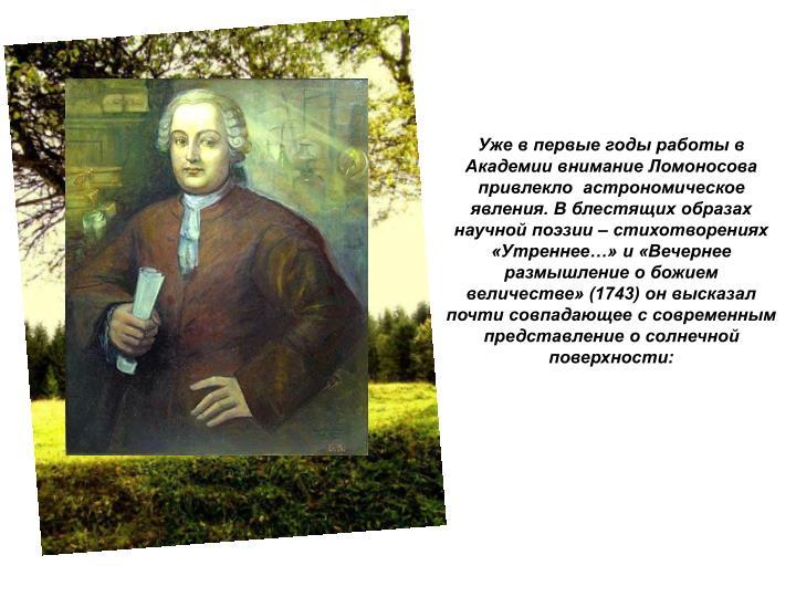 Уже в первые годы работы в Академии внимание Ломоносова привлекло  астрономическое явления. В блестящих образах научной поэзии – стихотворениях «Утреннее…» и «Вечернее размышление о божием величестве» (1743) он высказал почти совпадающее с современным представление о солнечной поверхности: