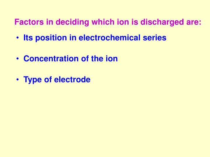 Factors in deciding which ion is discharged are: