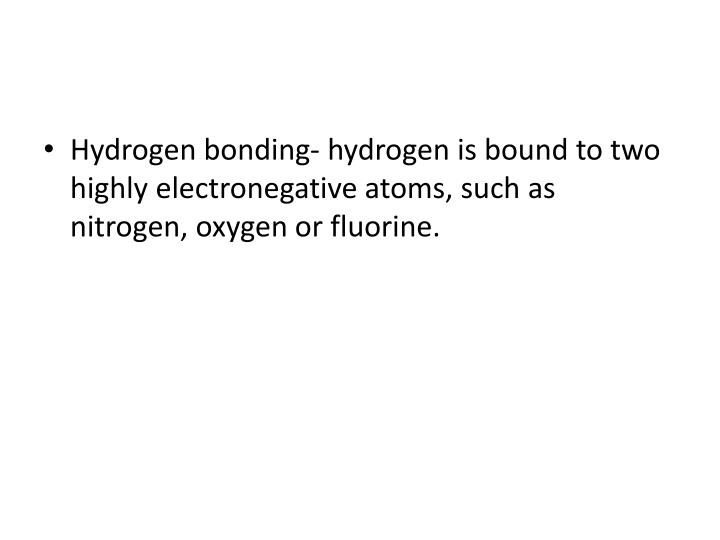 Hydrogen bonding- hydrogen is bound to two highly electronegative atoms, such as nitrogen, oxygen or fluorine.