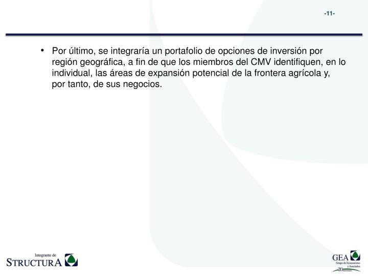 Por último, se integraría un portafolio de opciones de inversión por región geográfica, a fin de que los miembros del CMV identifiquen, en lo individual, las áreas de expansión potencial de la frontera agrícola y, por tanto, de sus negocios.