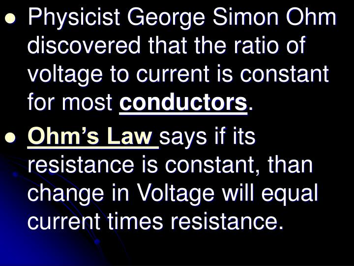 Physicist George Simon Ohm discovered that the ratio of voltage to current is constant for most