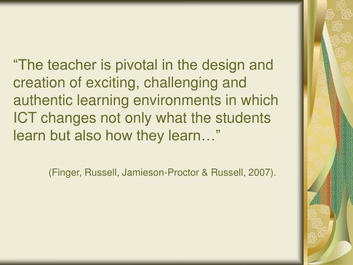 """The teacher is pivotal in the design and creation of exciting, challenging and authentic learning environments in which ICT changes not only what the students learn but also how they learn…"""