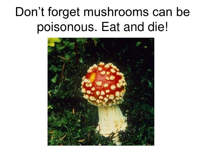 Don't forget mushrooms can be poisonous. Eat and die!