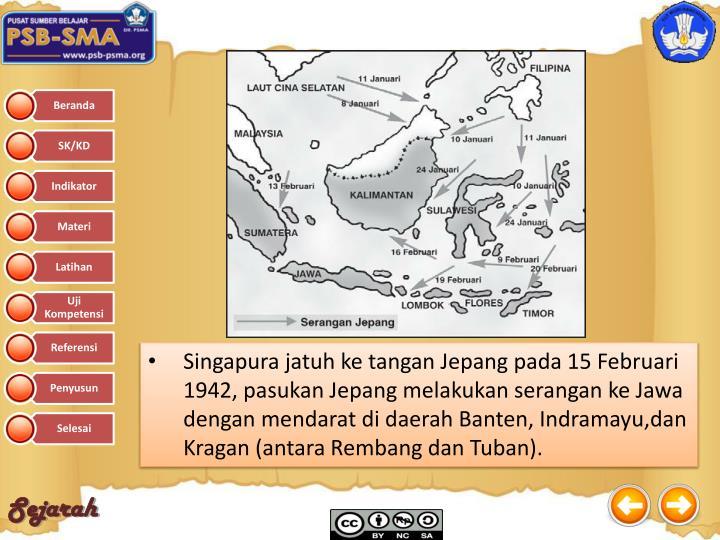 Singapura jatuh ke tangan Jepang pada 15 Februari 1942, pasukan Jepang melakukan serangan ke Jawa dengan mendarat di daerah Banten, Indramayu,dan Kragan (antara Rembang dan Tuban).