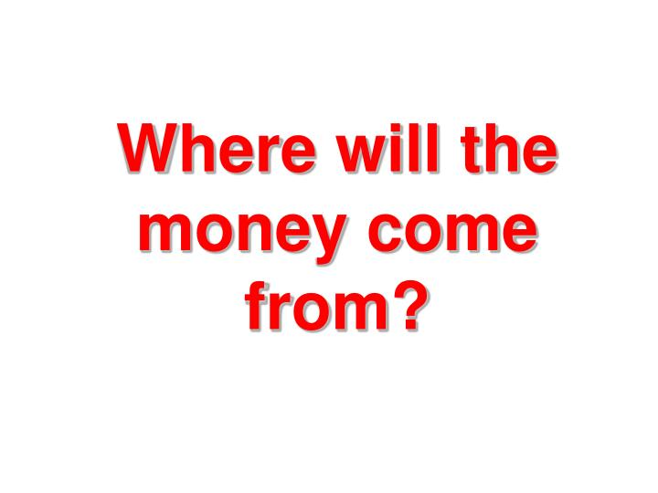 Where will the money come from?