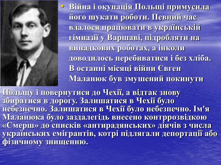 Війна і окупація Польщі примусила його шукати роботи. Певний час вдалося працювати в українській гімназії у Варшаві, підробляти на випадкових роботах, а інколи доводилось перебиватися і без хліба. В останні місяці війни Є