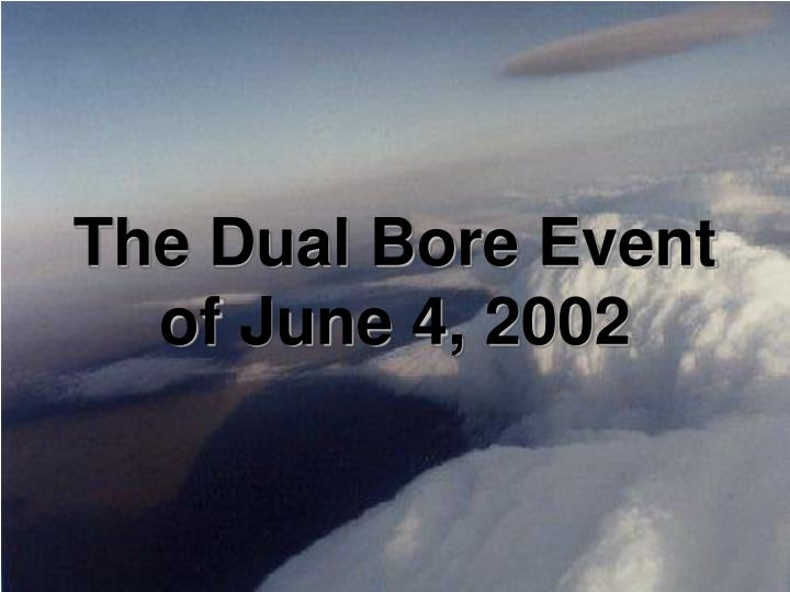 The Dual Bore Event of June 4, 2002