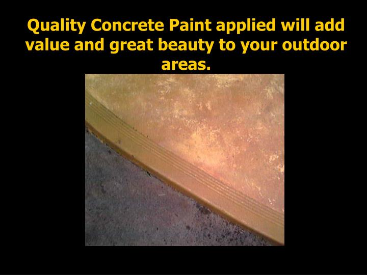 Quality Concrete Paint applied will add value and great beauty to your outdoor areas.