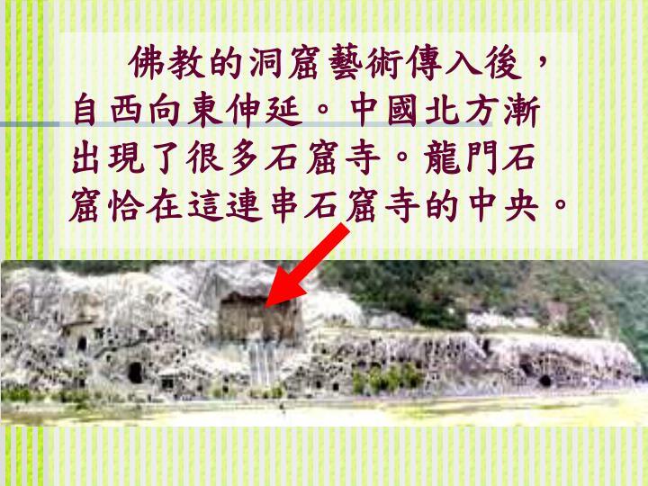 佛教的洞窟藝術傳入後,自西向東伸延。中國北方漸出現了很多石窟寺。龍門石窟恰在這連串石窟寺的中央。