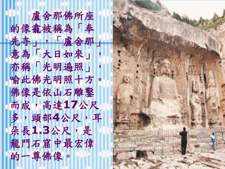 盧舍那佛所座的像龕被稱為「奉先寺」,「盧舍那」意為「大日如來」,亦稱「光明遍照」,喻此佛光明照十方。佛像是依山石雕鑿而成,高達