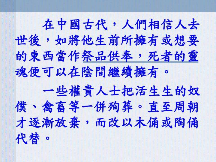 在中國古代,人們相信人去世後,如將他生前所擁有或想要的東西當作祭品供奉,死者的靈魂便可以在陰間繼續擁有。