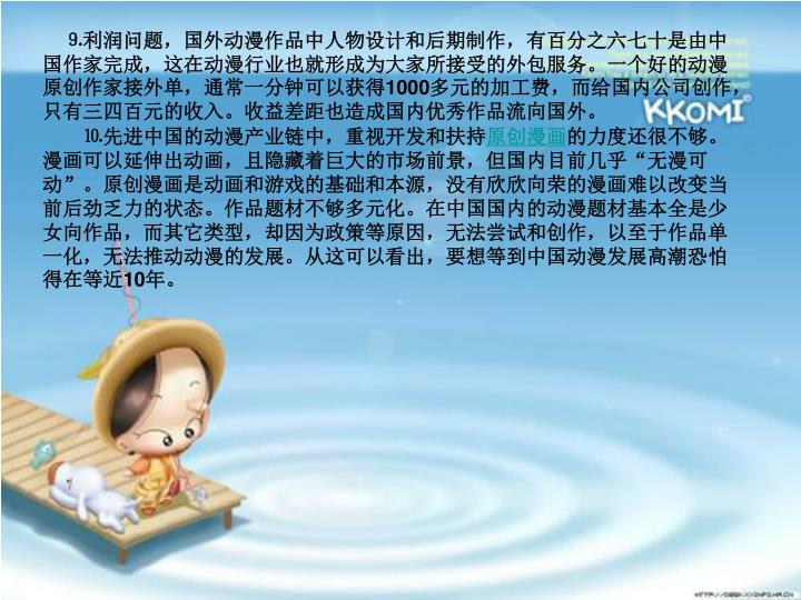 ⒐利润问题,国外动漫作品中人物设计和后期制作,有百分之六七十是由中国作家完成,这在动漫行业也就形成为大家所接受的外包服务。一个好的动漫原创作家接外单,通常一分钟可以获得