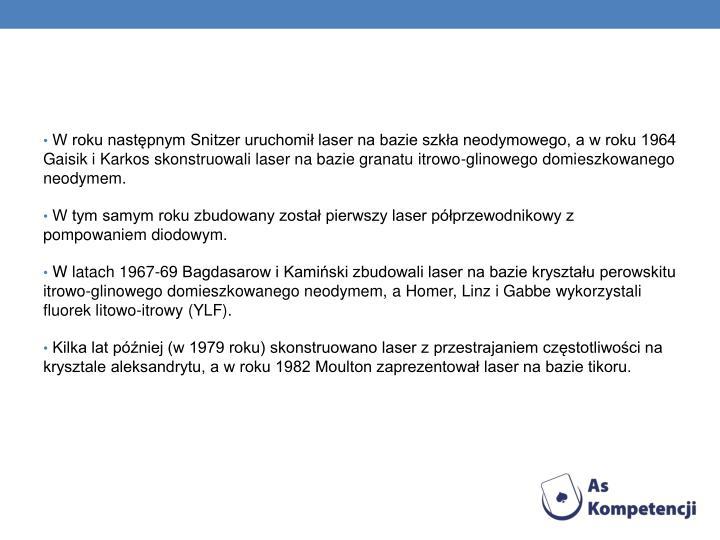 W roku następnym Snitzer uruchomił laser na bazie szkła neodymowego, a w roku 1964 Gaisik i Karkos skonstruowali laser na bazie granatu itrowo-glinowego domieszkowanego neodymem.