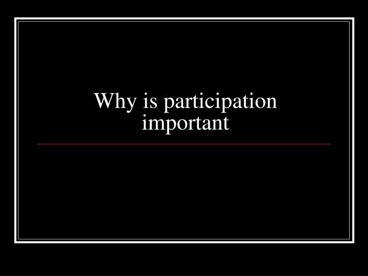 Why is participation important