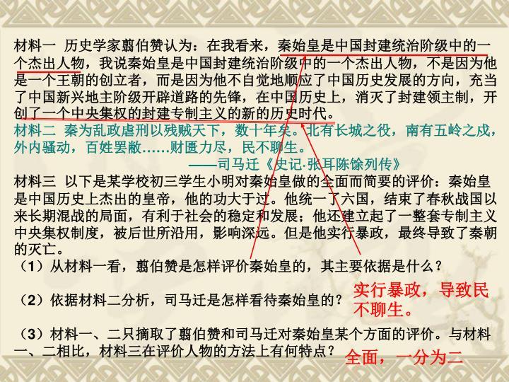 材料一  历史学家翦伯赞认为:在我看来,秦始皇是中国封建统治阶级中的一个杰出人物,我说秦始皇是中国封建统治阶级中的一个杰出人物,不是因为他是一个王朝的创立者,而是因为他不自觉地顺应了中国历史发展的方向,充当了中国新兴地主阶级开辟道路的先锋,在中国历史上,消灭了封建领主制,开创了一个中央集权的封建专制主义的新的历史时代。