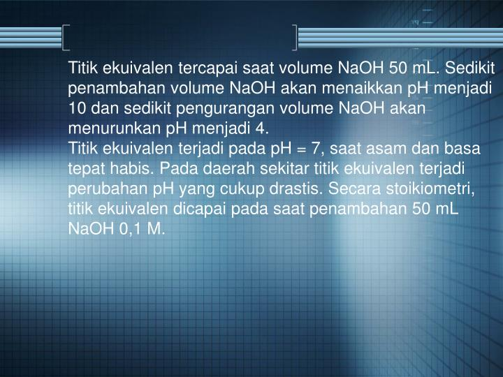 Titik ekuivalen tercapai saat volume NaOH 50 mL. Sedikit penambahan volume NaOH akan menaikkan pH menjadi 10 dan sedikit pengurangan volume NaOH akan menurunkan pH menjadi 4.