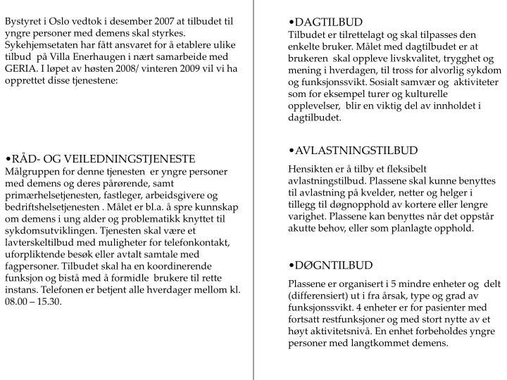 Bystyret i Oslo vedtok i desember 2007 at tilbudet til yngre personer med demens skal styrkes. Sykehjemsetaten har fått ansvaret for å etablere ulike tilbud  på Villa Enerhaugen i nært samarbeide med GERIA. I løpet av høsten 2008/ vinteren 2009 vil vi ha opprettet disse tjenestene: