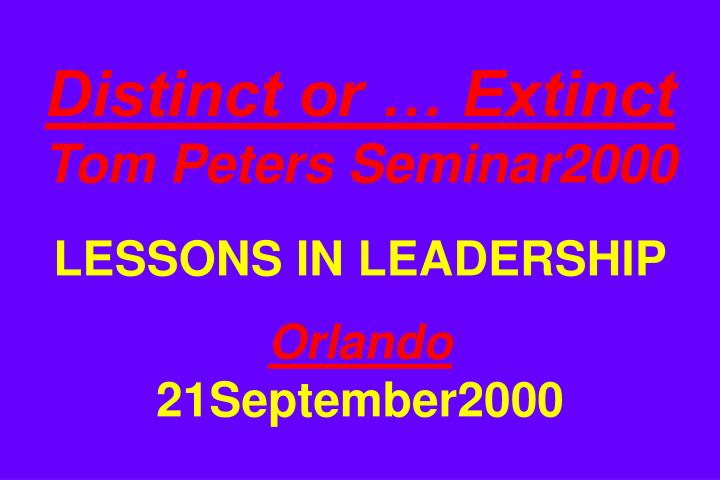 Distinct or extinct tom peters seminar2000 lessons in leadership orlando 21september2000