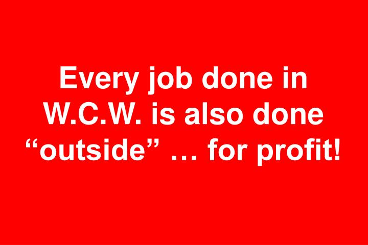 "Every job done in W.C.W. is also done ""outside"" … for profit!"