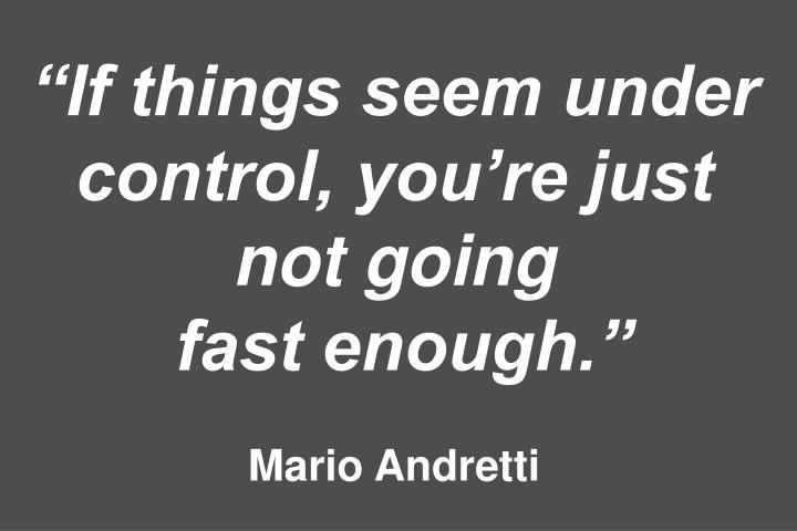 """If things seem under control, you're just not going"