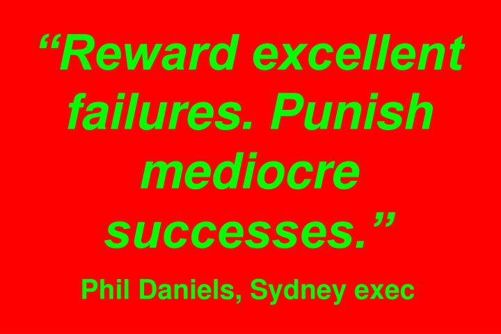 """Reward excellent failures. Punish mediocre successes."""