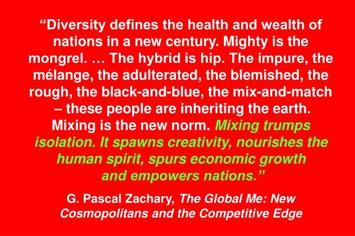 """Diversity defines the health and wealth of nations in a new century. Mighty is the mongrel. … The hybrid is hip. The impure, the mélange, the adulterated, the blemished, the rough, the black-and-blue, the mix-and-match"