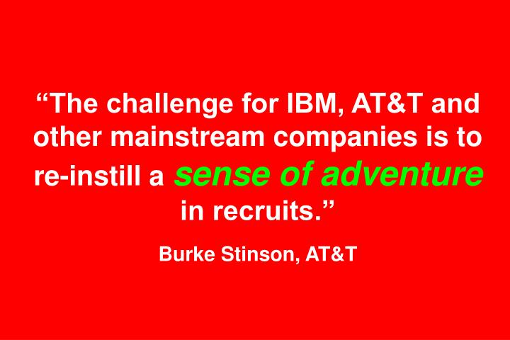 """The challenge for IBM, AT&T and other mainstream companies is to re-instill a"