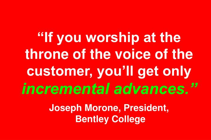 """If you worship at the throne of the voice of the customer, you'll get only"