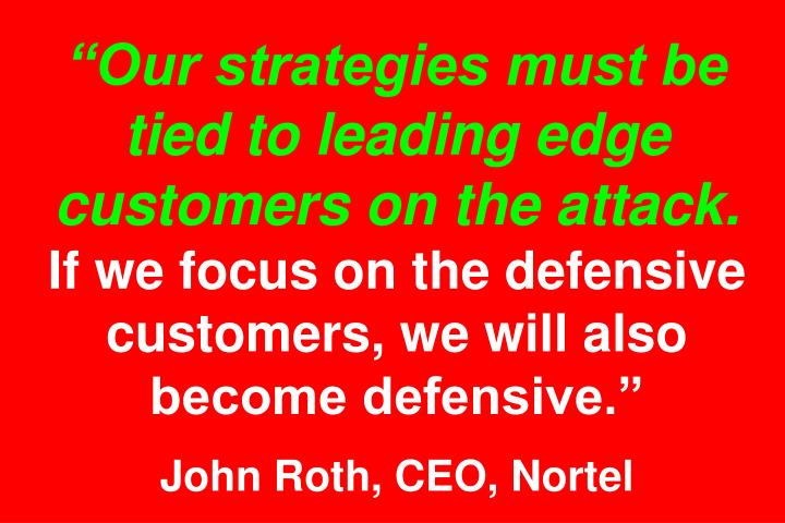 """Our strategies must be tied to leading edge customers on the attack."