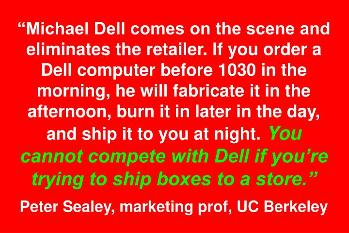 """Michael Dell comes on the scene and eliminates the retailer. If you order a Dell computer before 1030 in the morning, he will fabricate it in the afternoon, burn it in later in the day, and ship it to you at night."