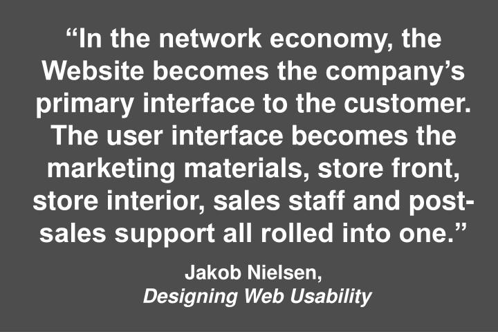 """In the network economy, the Website becomes the company's primary interface to the customer. The user interface becomes the marketing materials, store front, store interior, sales staff and post-sales support all rolled into one."""