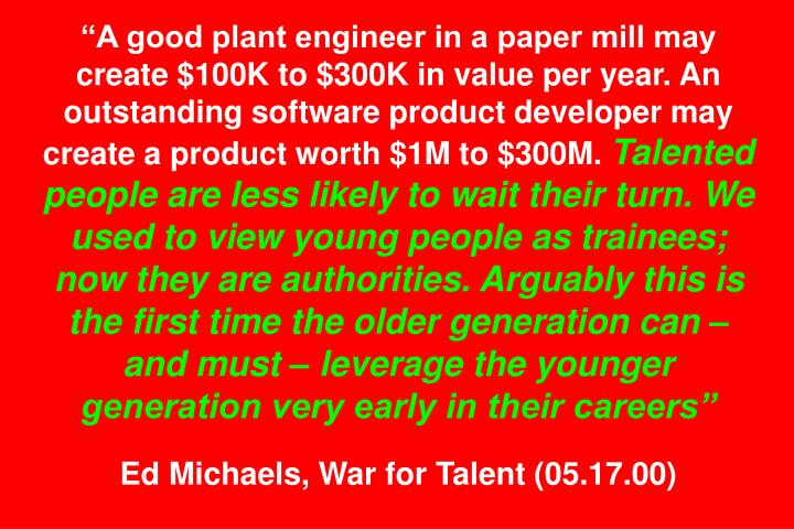 """A good plant engineer in a paper mill may create $100K to $300K in value per year. An outstanding software product developer may create a product worth $1M to $300M."