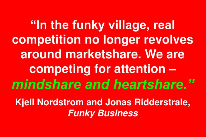 """In the funky village, real competition no longer revolves around marketshare. We are competing for attention –"