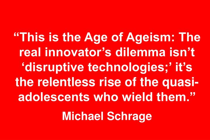 """This is the Age of Ageism: The real innovator's dilemma isn't 'disruptive technologies;' it's the relentless rise of the quasi-adolescents who wield them."""