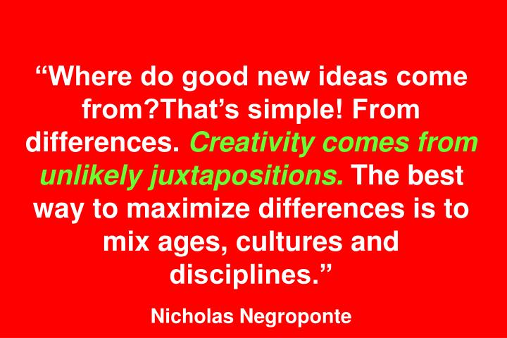 """Where do good new ideas come from?That's simple! From differences."
