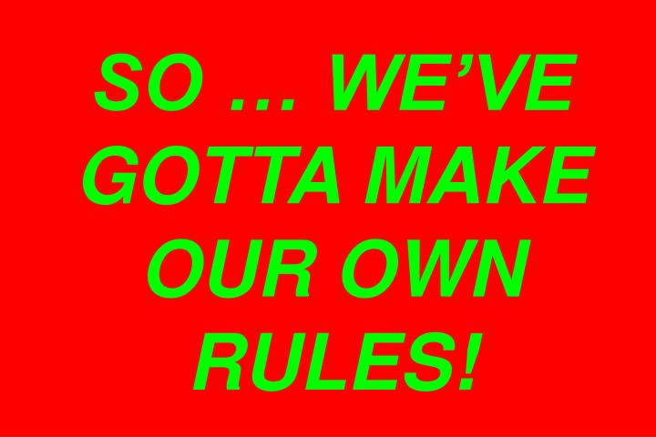 SO … WE'VE GOTTA MAKE OUR OWN RULES!