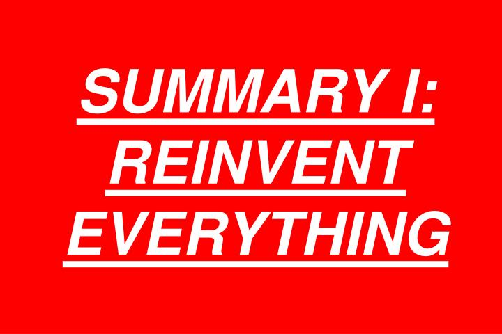 SUMMARY I: REINVENT EVERYTHING