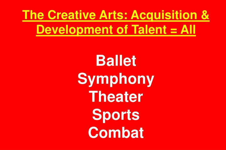 The Creative Arts: Acquisition & Development of Talent = All