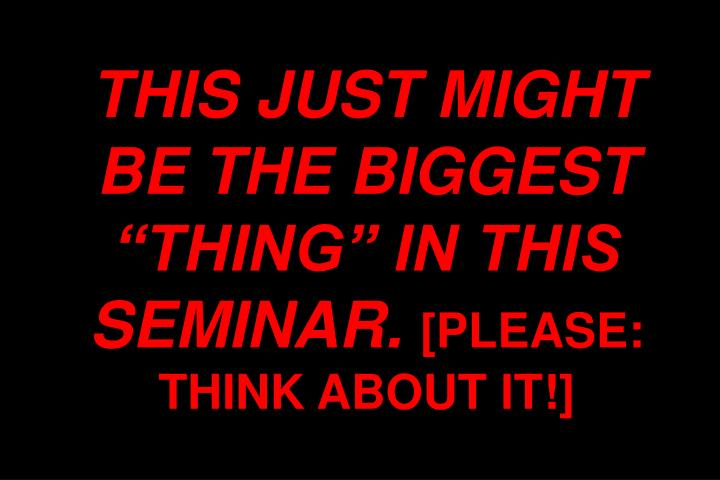 "THIS JUST MIGHT BE THE BIGGEST ""THING"" IN THIS SEMINAR."