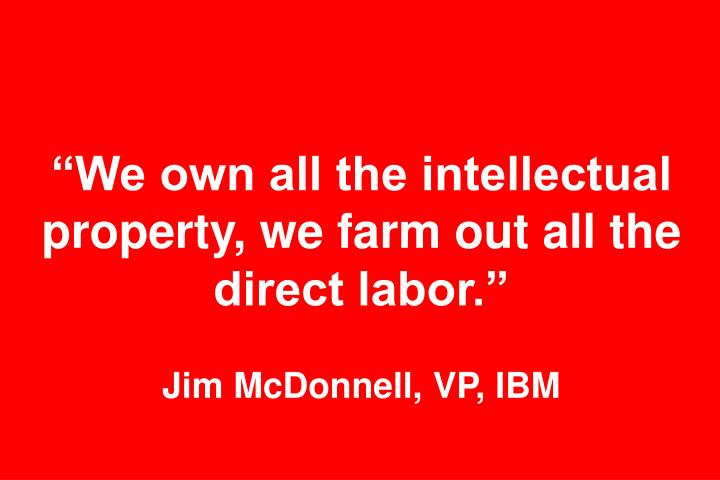 """We own all the intellectual property, we farm out all the direct labor."""