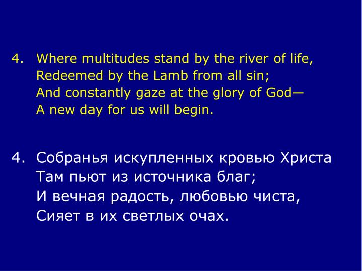 4.	Where multitudes stand by the river of life,