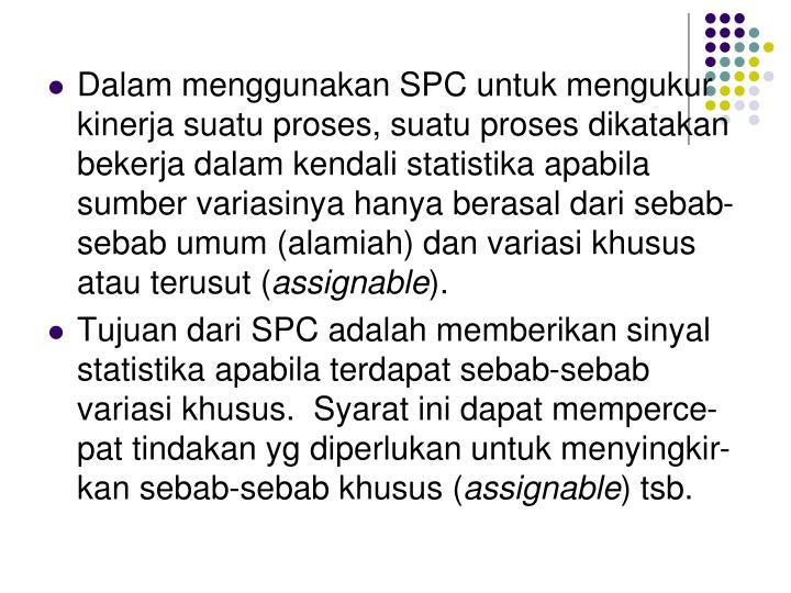 Dalam menggunakan SPC untuk mengukur kinerja suatu proses, suatu proses dikatakan bekerja dalam kendali statistika apabila sumber variasinya hanya berasal dari sebab-sebab umum (alamiah) dan variasi khusus atau terusut (