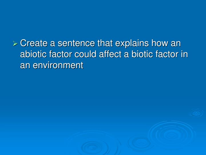 Create a sentence that explains how an abiotic factor could affect a biotic factor in an environment