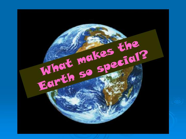 What makes the Earth so special?