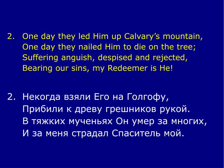 2.	One day they led Him up Calvary's mountain,
