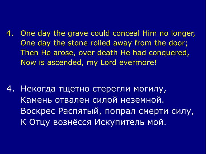 4.	One day the grave could conceal Him no longer,