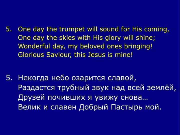 5.	One day the trumpet will sound for His coming,