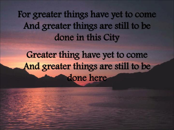 For greater things have yet to come